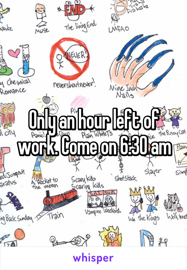 Only an hour left of work. Come on 6:30 am