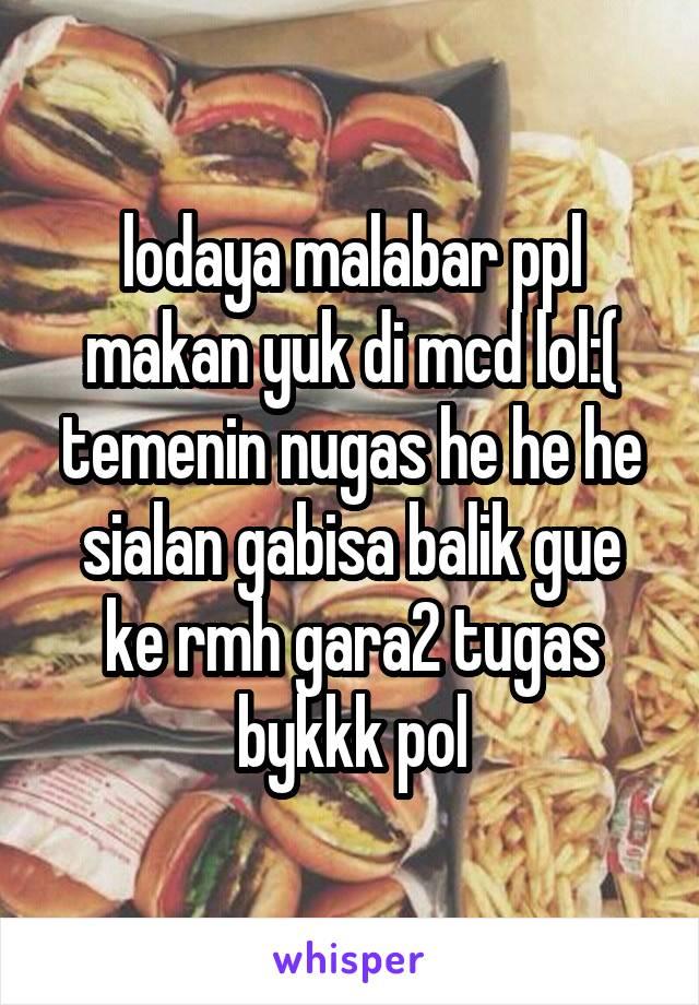 lodaya malabar ppl makan yuk di mcd lol:( temenin nugas he he he sialan gabisa balik gue ke rmh gara2 tugas bykkk pol