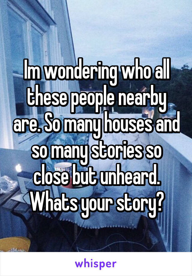 Im wondering who all these people nearby are. So many houses and so many stories so close but unheard. Whats your story?