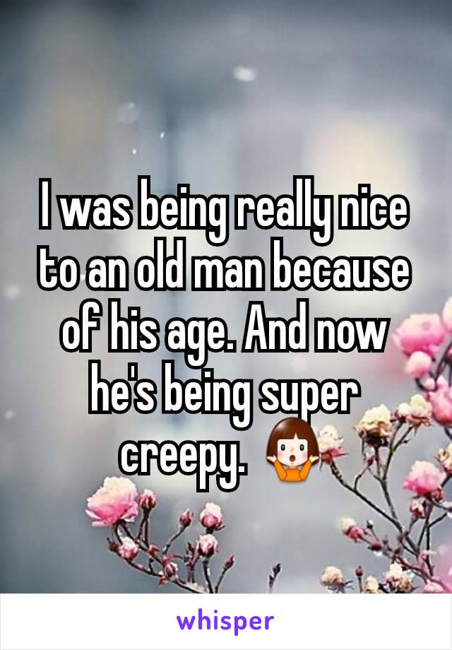 I was being really nice to an old man because of his age. And now he's being super creepy. 🤷