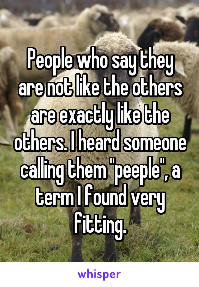 """People who say they are not like the others are exactly like the others. I heard someone calling them """"peeple"""", a term I found very fitting."""