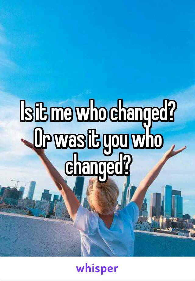 Is it me who changed? Or was it you who changed?