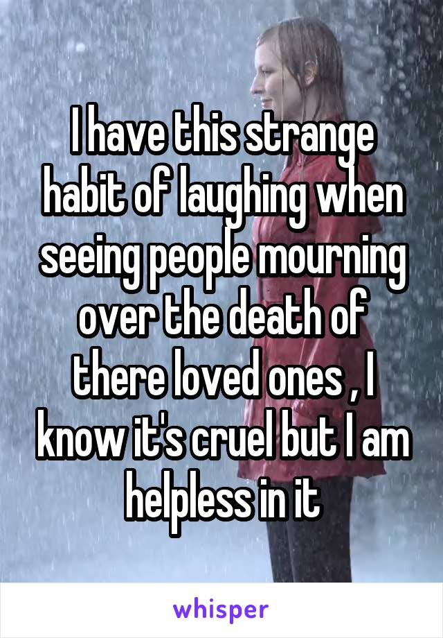 I have this strange habit of laughing when seeing people mourning over the death of there loved ones , I know it's cruel but I am helpless in it
