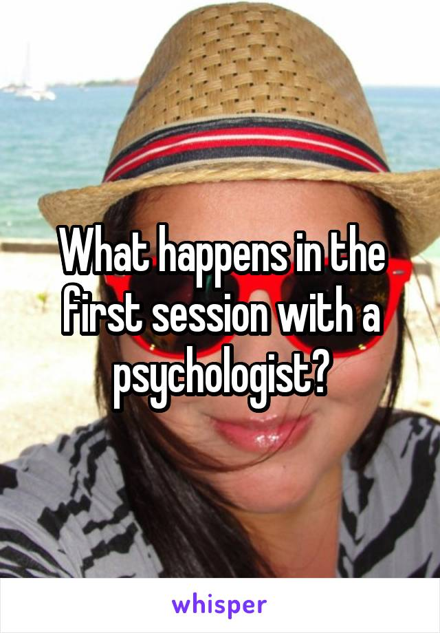 What happens in the first session with a psychologist?