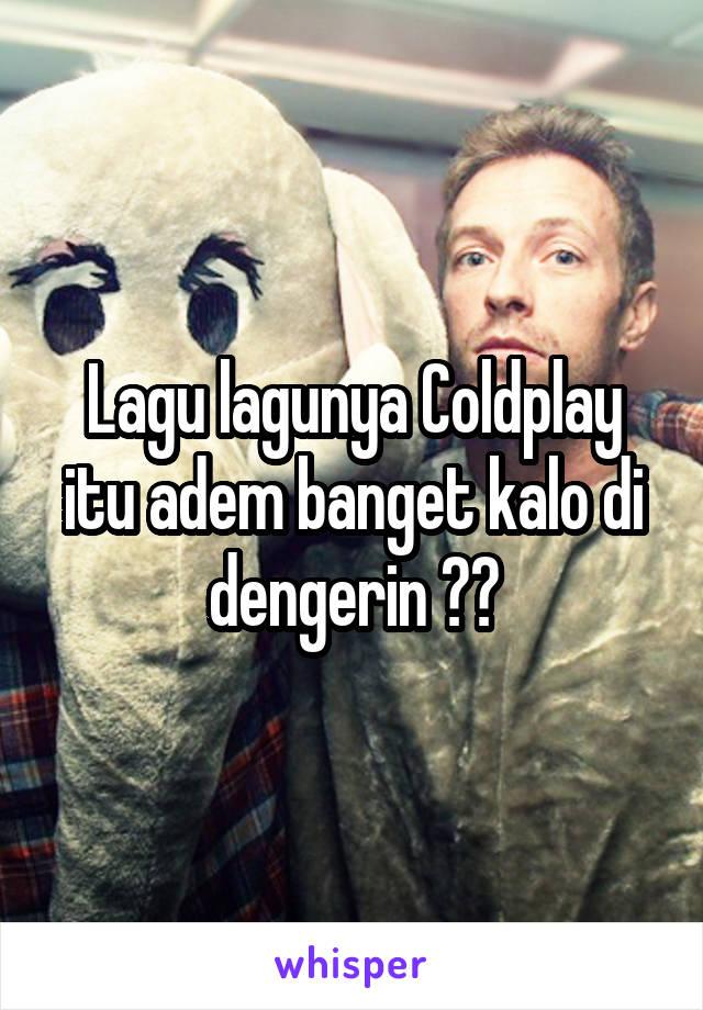 Lagu lagunya Coldplay itu adem banget kalo di dengerin 😊😊