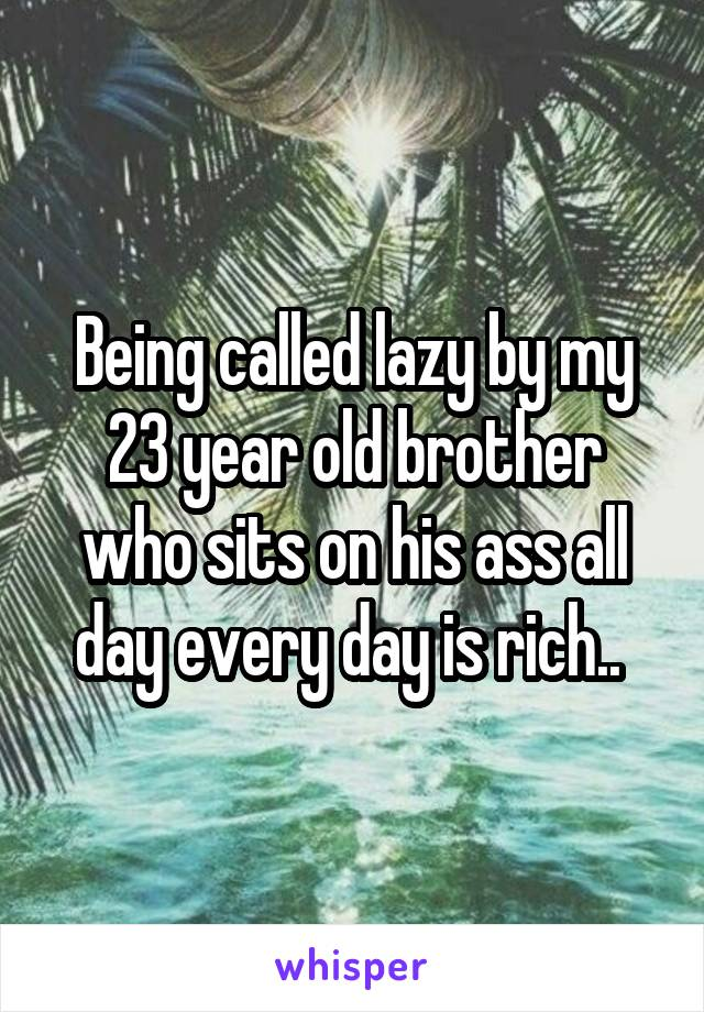 Being called lazy by my 23 year old brother who sits on his ass all day every day is rich..