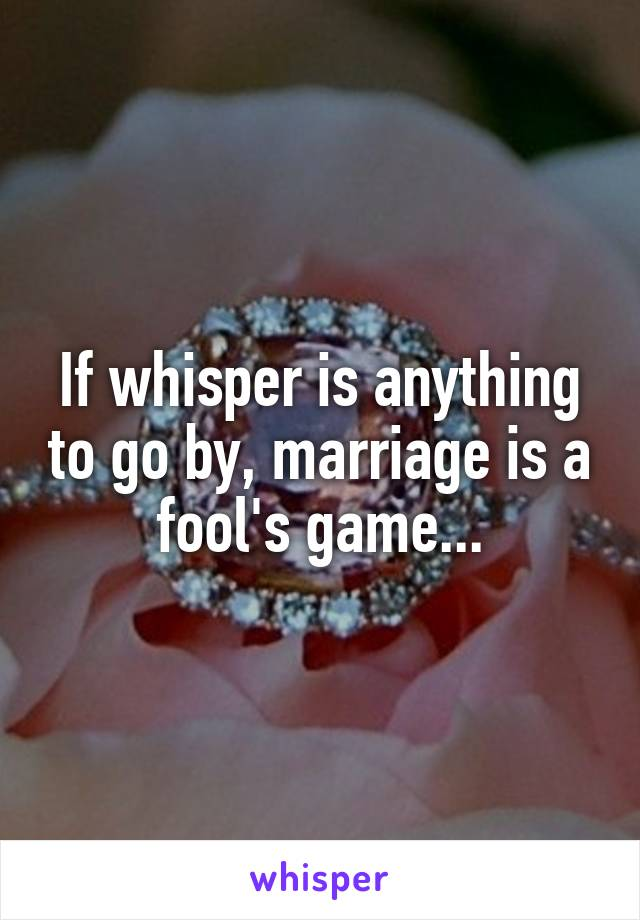 If whisper is anything to go by, marriage is a fool's game...