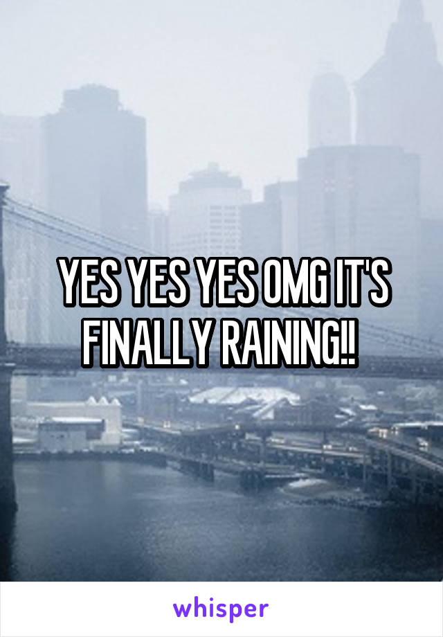 YES YES YES OMG IT'S FINALLY RAINING!!
