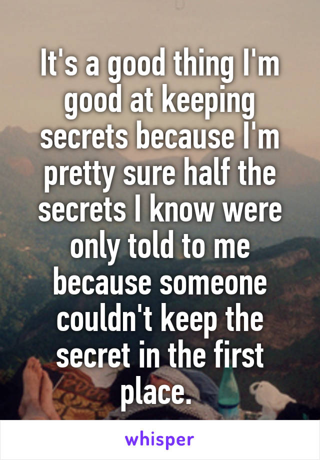 It's a good thing I'm good at keeping secrets because I'm pretty sure half the secrets I know were only told to me because someone couldn't keep the secret in the first place.
