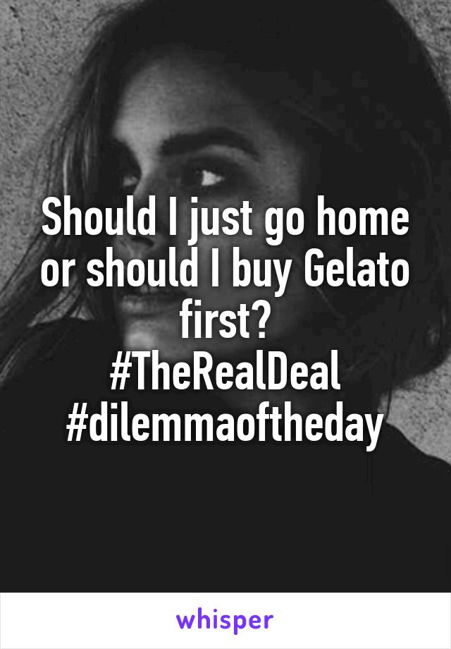 Should I just go home or should I buy Gelato first? #TheRealDeal #dilemmaoftheday
