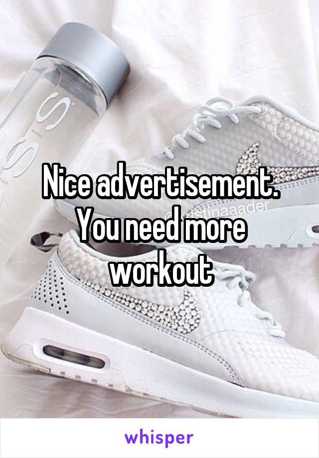 Nice advertisement. You need more workout