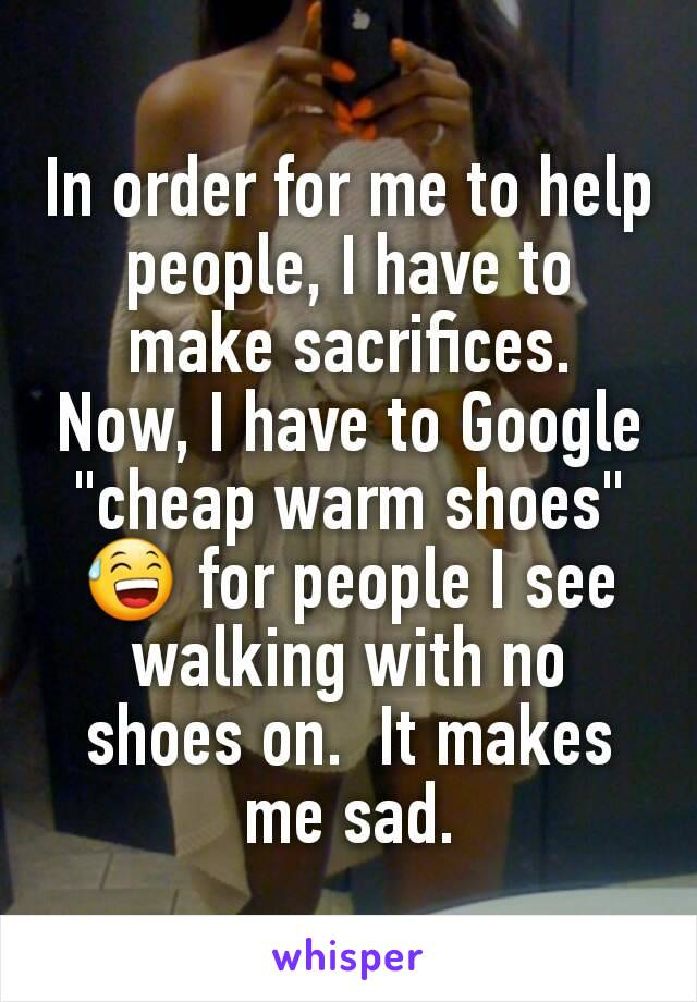 """In order for me to help people, I have to make sacrifices.  Now, I have to Google """"cheap warm shoes"""" 😅 for people I see walking with no shoes on.  It makes me sad."""