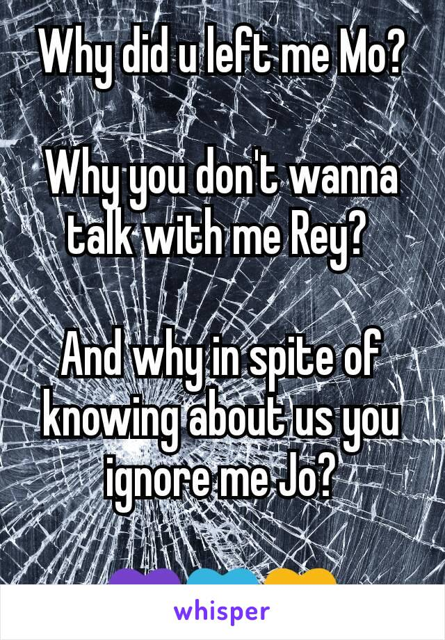 Why did u left me Mo?   Why you don't wanna talk with me Rey?   And why in spite of knowing about us you ignore me Jo?  💜💙💛