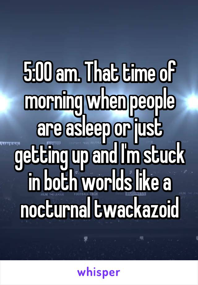 5:00 am. That time of morning when people are asleep or just getting up and I'm stuck in both worlds like a nocturnal twackazoid