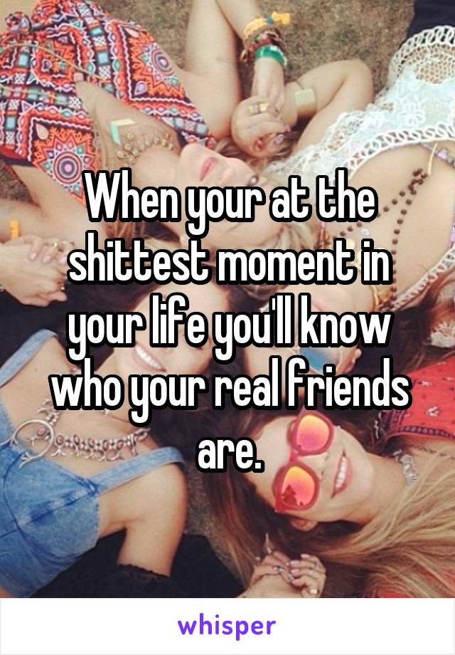 When your at the shittest moment in your life you'll know who your real friends are.