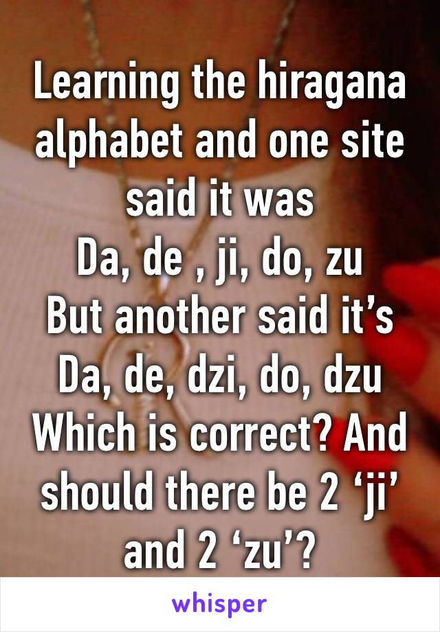 Learning the hiragana alphabet and one site said it was  Da, de , ji, do, zu  But another said it's  Da, de, dzi, do, dzu  Which is correct? And should there be 2 'ji' and 2 'zu'?