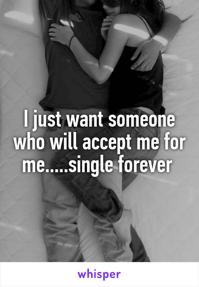 I just want someone who will accept me for me.....single forever