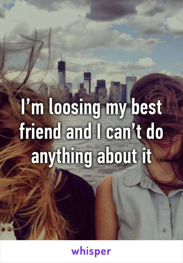 I'm loosing my best friend and I can't do anything about it