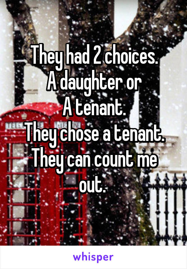 They had 2 choices. A daughter or A tenant. They chose a tenant. They can count me out.