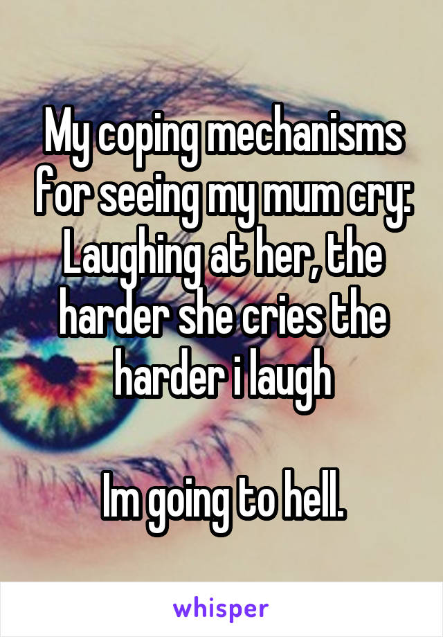 My coping mechanisms for seeing my mum cry: Laughing at her, the harder she cries the harder i laugh  Im going to hell.