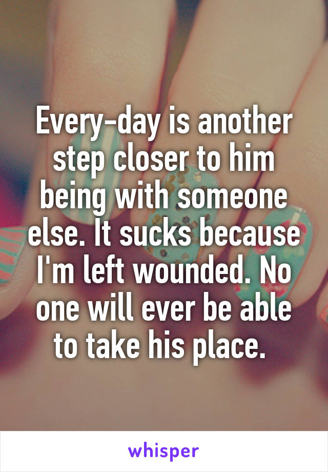 Every-day is another step closer to him being with someone else. It sucks because I'm left wounded. No one will ever be able to take his place.