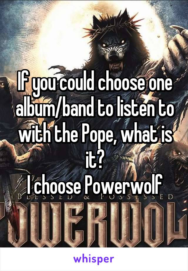 If you could choose one album/band to listen to with the Pope, what is it? I choose Powerwolf