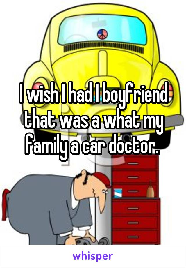 I wish I had I boyfriend that was a what my family a car doctor.