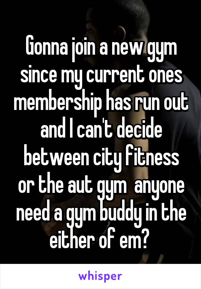 Gonna join a new gym since my current ones membership has run out and I can't decide between city fitness or the aut gym  anyone need a gym buddy in the either of em?