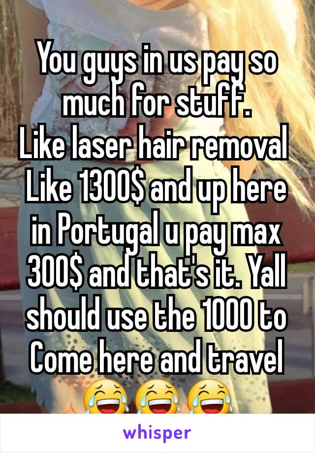 You guys in us pay so much for stuff. Like laser hair removal  Like 1300$ and up here in Portugal u pay max 300$ and that's it. Yall should use the 1000 to Come here and travel 😂😂😂