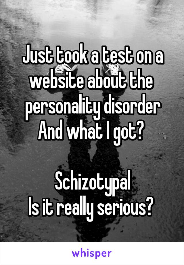 Just took a test on a website about the  personality disorder And what I got?   Schizotypal Is it really serious?