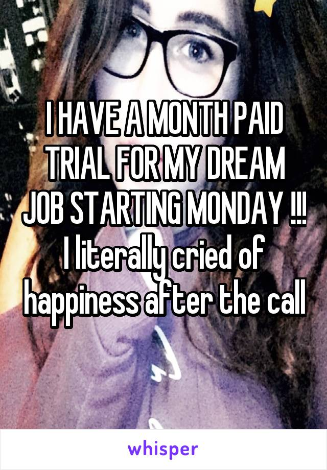 I HAVE A MONTH PAID TRIAL FOR MY DREAM JOB STARTING MONDAY !!! I literally cried of happiness after the call