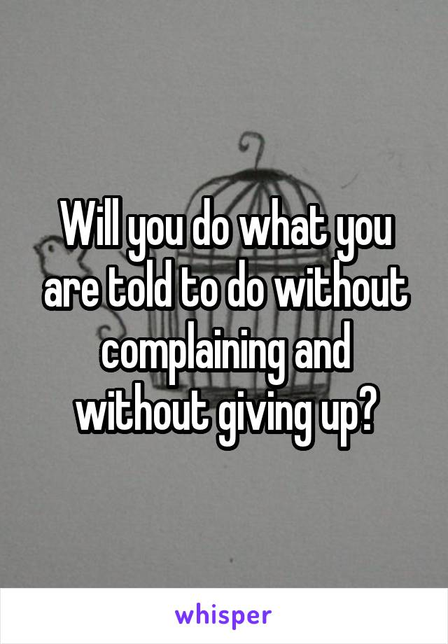 Will you do what you are told to do without complaining and without giving up?