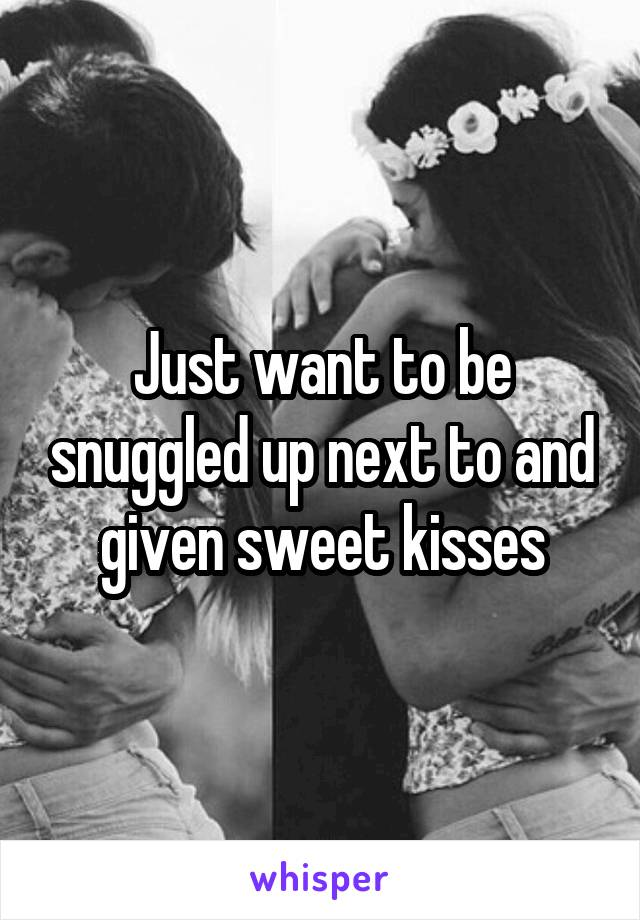 Just want to be snuggled up next to and given sweet kisses