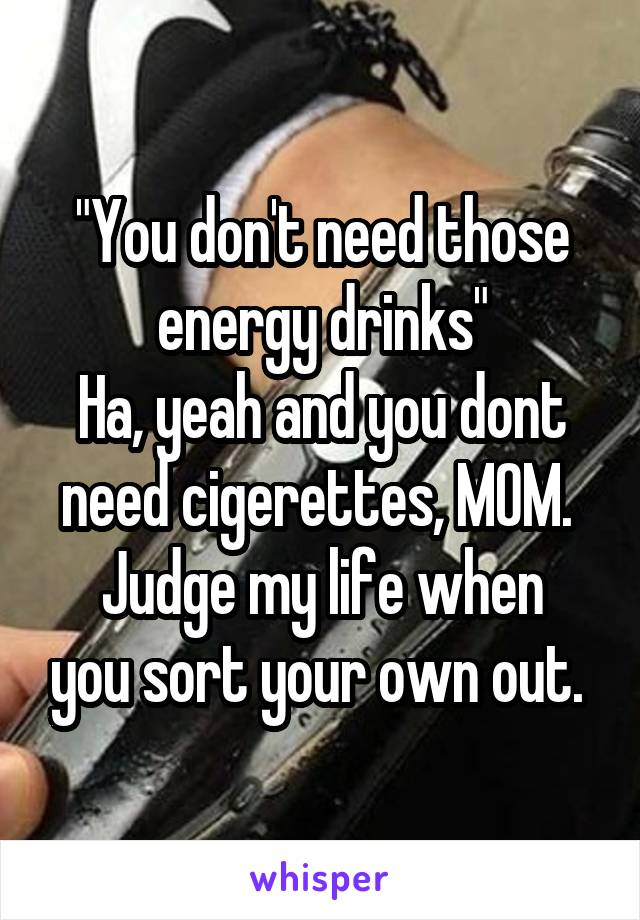 """""""You don't need those energy drinks"""" Ha, yeah and you dont need cigerettes, MOM.  Judge my life when you sort your own out."""