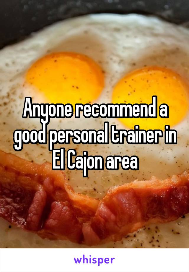 Anyone recommend a good personal trainer in El Cajon area