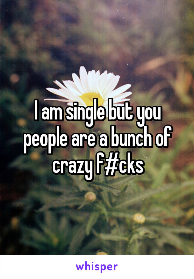 I am single but you people are a bunch of crazy f#cks