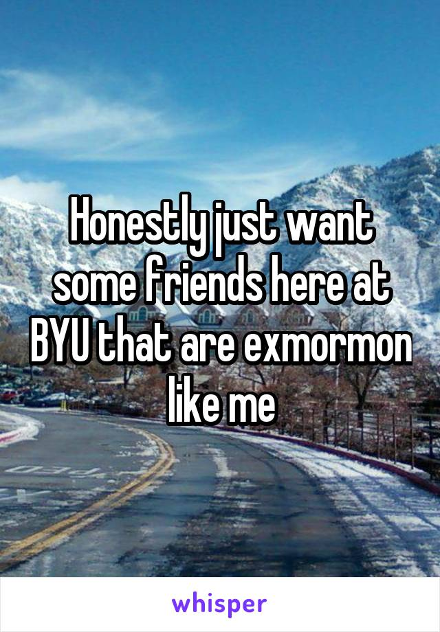 Honestly just want some friends here at BYU that are exmormon like me
