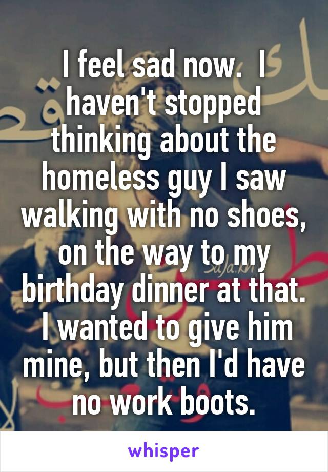 I feel sad now.  I haven't stopped thinking about the homeless guy I saw walking with no shoes, on the way to my birthday dinner at that.  I wanted to give him mine, but then I'd have no work boots.