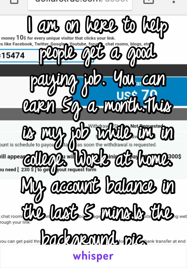 I am on here to help people get a good paying job. You can earn 5g a month.This is my job while im in college. Work at home. My account balance in the last 5 mins.Is the background pic.