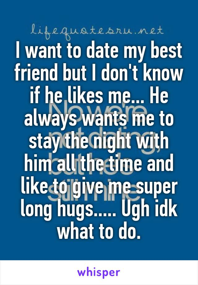 I want to date my best friend but I don't know if he likes me... He always wants me to stay the night with him all the time and like to give me super long hugs..... Ugh idk what to do.