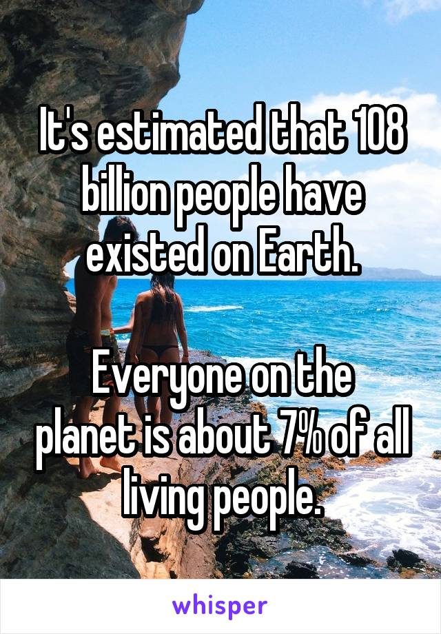 It's estimated that 108 billion people have existed on Earth.  Everyone on the planet is about 7% of all living people.