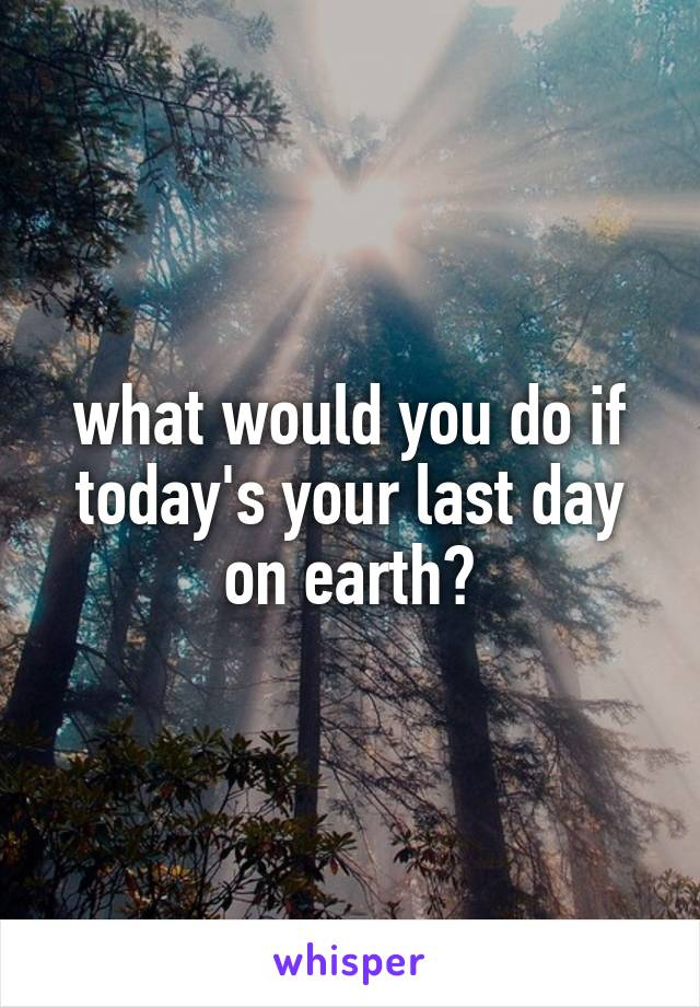what would you do if today's your last day on earth?