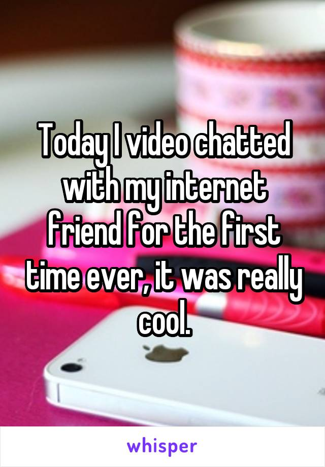 Today I video chatted with my internet friend for the first time ever, it was really cool.
