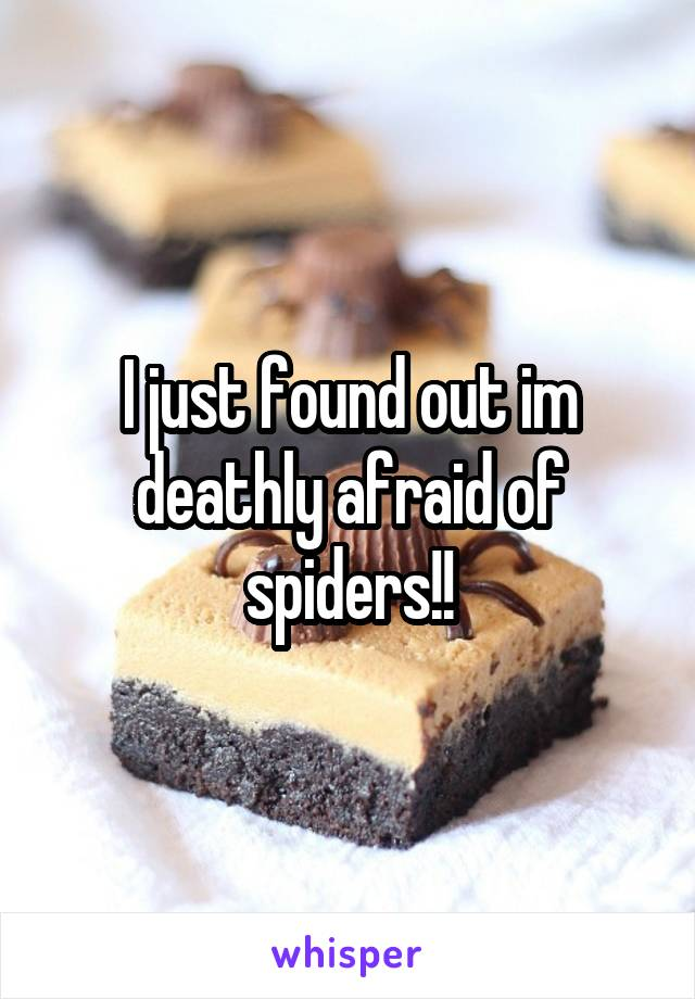 I just found out im deathly afraid of spiders!!
