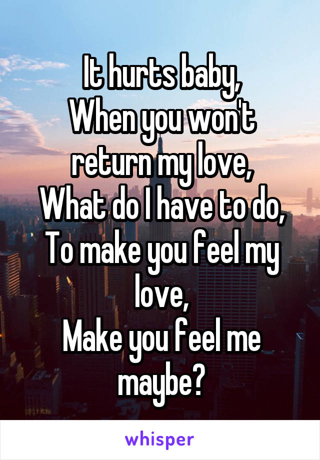 It hurts baby, When you won't return my love, What do I have to do, To make you feel my love, Make you feel me maybe?