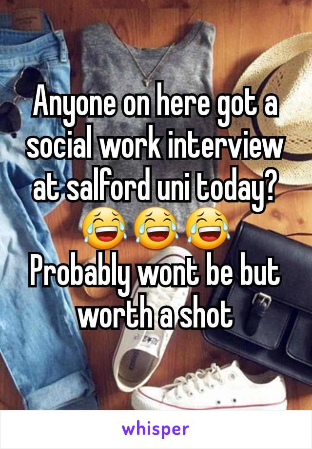 Anyone on here got a social work interview at salford uni today? 😂😂😂 Probably wont be but worth a shot