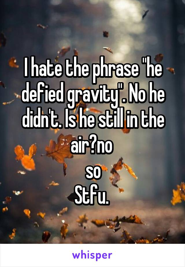 """I hate the phrase """"he defied gravity"""". No he didn't. Is he still in the air?no  so Stfu."""