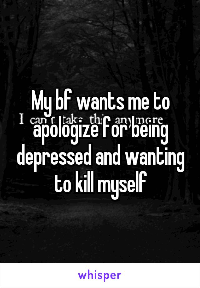 My bf wants me to apologize for being depressed and wanting to kill myself