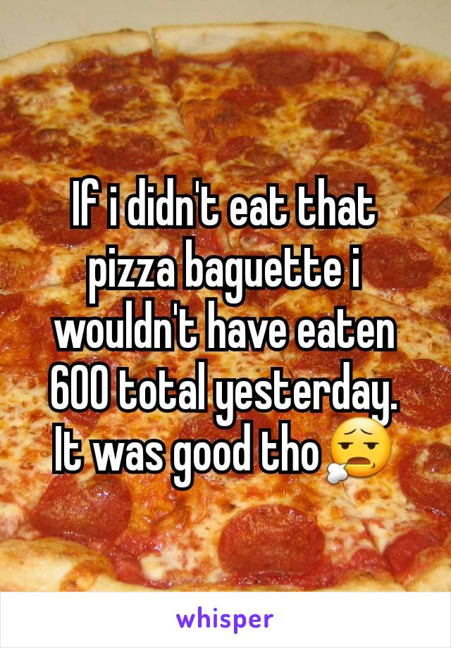If i didn't eat that pizza baguette i wouldn't have eaten 600 total yesterday. It was good tho😧