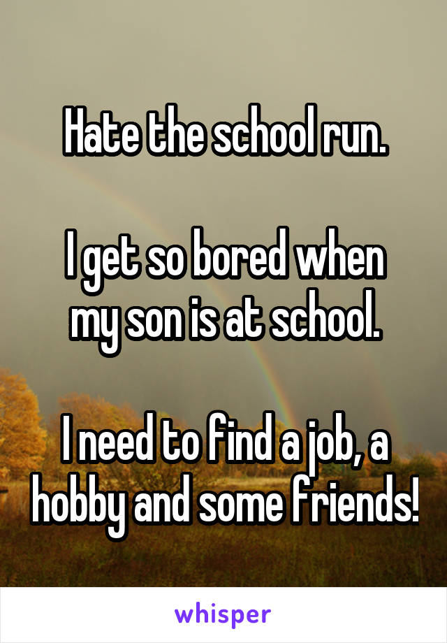 Hate the school run.  I get so bored when my son is at school.  I need to find a job, a hobby and some friends!